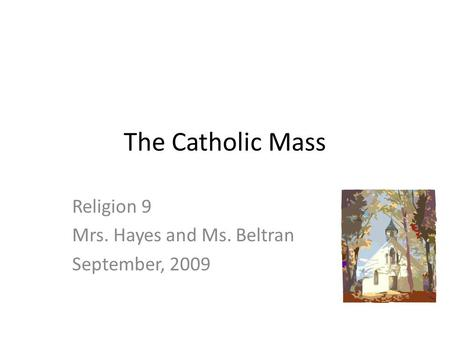 The Catholic Mass Religion 9 Mrs. Hayes and Ms. Beltran September, 2009.