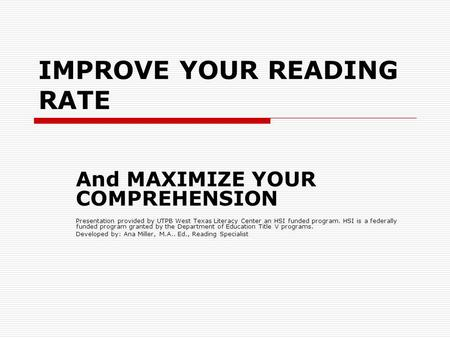 IMPROVE YOUR READING RATE And MAXIMIZE YOUR COMPREHENSION Presentation provided by UTPB West Texas Literacy Center an HSI funded program. HSI is a federally.