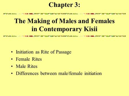 Chapter 3: The Making of Males and Females in Contemporary Kisii Initiation as Rite of Passage Female Rites Male Rites Differences between male/female.