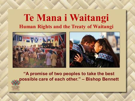 """A promise of two peoples to take the best possible care of each other."" – Bishop Bennett Te Mana i Waitangi Human Rights and the Treaty of Waitangi."