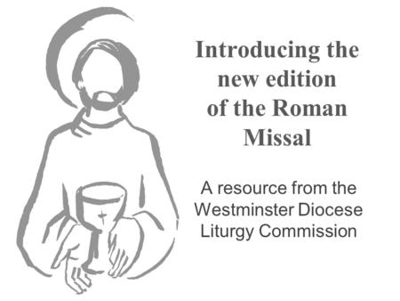 Introducing the new edition of the Roman Missal A resource from the Westminster Diocese Liturgy Commission.
