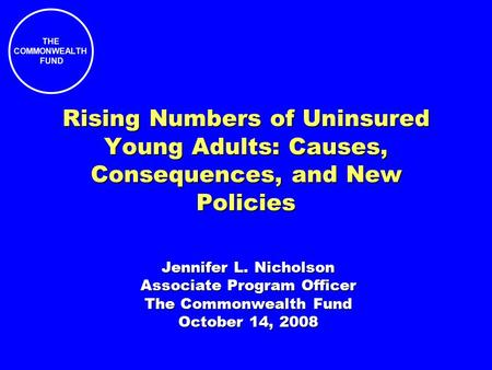 THE COMMONWEALTH FUND Rising Numbers of Uninsured Young Adults: Causes, Consequences, and New Policies Jennifer L. Nicholson Associate Program Officer.