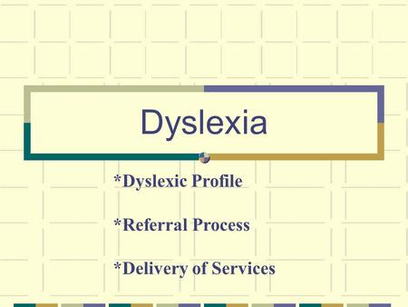 Dyslexia *Dyslexic Profile *Referral Process *Delivery of Services.