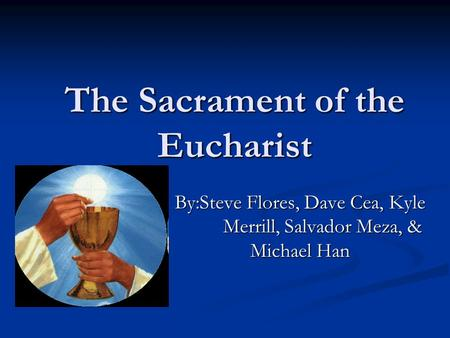 The Sacrament of the Eucharist By:Steve Flores, Dave Cea, Kyle Merrill, Salvador Meza, & Michael Han.