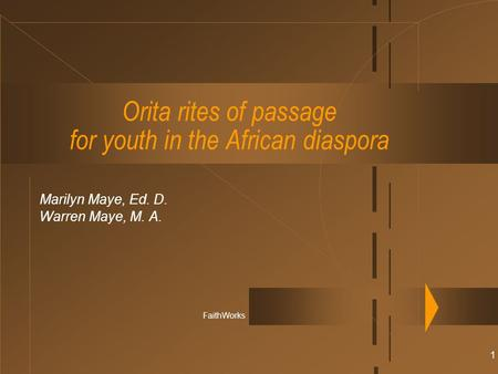 1 Orita rites of passage for youth in the African diaspora Marilyn Maye, Ed. D. Warren Maye, M. A. FaithWorks.