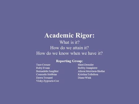 Academic Rigor: What is it? How do we attain it? How do we know when we have it? Reporting Group: Tace CrouseSheri Dressler Ruby EvansBobby Jeanpierre.