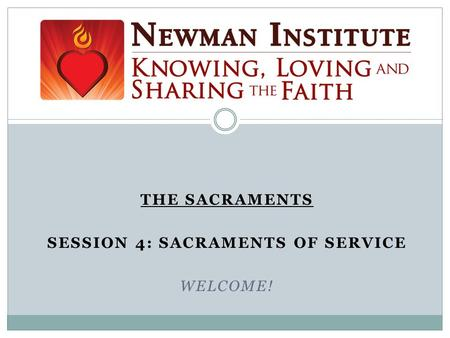 THE SACRAMENTS SESSION 4: SACRAMENTS OF SERVICE WELCOME! Welcome!