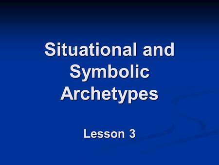 Situational and Symbolic Archetypes Lesson 3 Situational Archetypes Situational archetypes are situations that appear over and over in movies, literature,