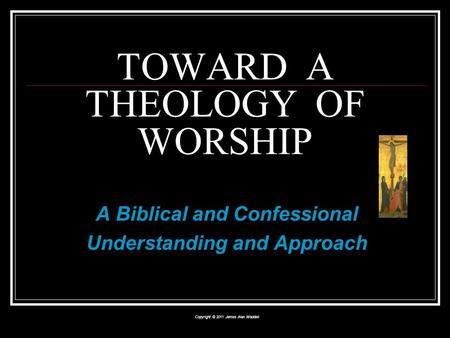 A Biblical and Confessional Understanding and Approach Copyright © 2011 James Alan Waddell TOWARD A THEOLOGY OF WORSHIP.