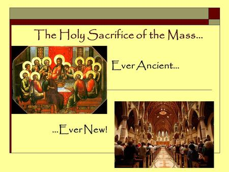 The Holy Sacrifice of the Mass… Ever Ancient… …Ever New!