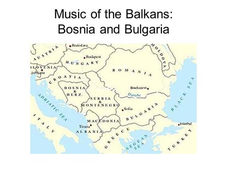 Music of the Balkans: Bosnia and Bulgaria. Historical Overview Bosnia was republic of Yugoslavia from 1945-1991. Declared independence: 1992. Ethnic groups: