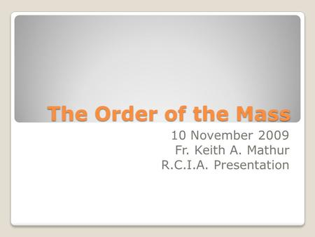 The Order of the Mass 10 November 2009 Fr. Keith A. Mathur R.C.I.A. Presentation.