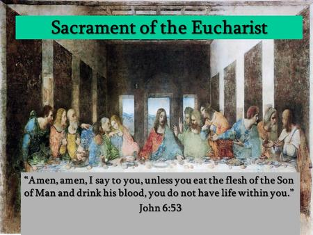 "Sacrament of the Eucharist ""Amen, amen, I say to you, unless you eat the flesh of the Son of Man and drink his blood, you do not have life within you."""