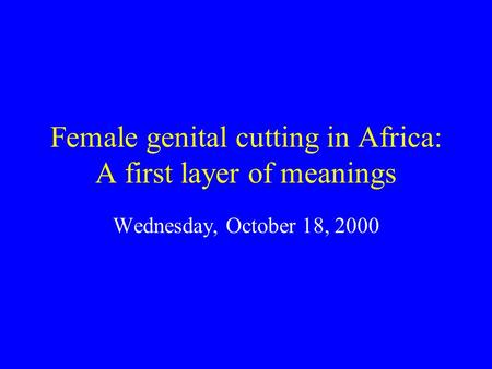 Female genital cutting in Africa: A first layer of meanings Wednesday, October 18, 2000.