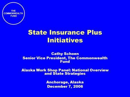 THE COMMONWEALTH FUND State Insurance Plus Initiatives Cathy Schoen Senior Vice President, The Commonwealth Fund Alaska Work Shop Panel: National Overview.