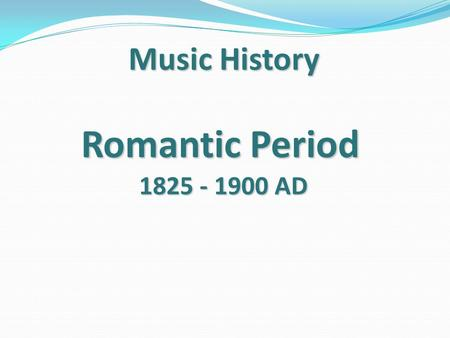 Romantic Period 1825 - 1900 AD Music History. Romantic --- 1825 - 1900 AD Romantic does not necessarily refer to love. It refers to all emotions ( love,