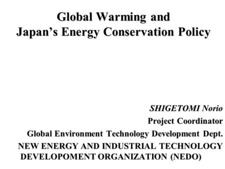 Global Warming and Japan's <strong>Energy</strong> Conservation Policy SHIGETOMI Norio Project Coordinator Global Environment Technology Development Dept. NEW <strong>ENERGY</strong> AND.