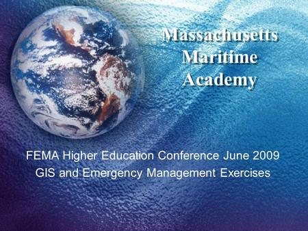 Massachusetts Maritime Academy FEMA Higher Education Conference June 2009 GIS and Emergency Management Exercises.