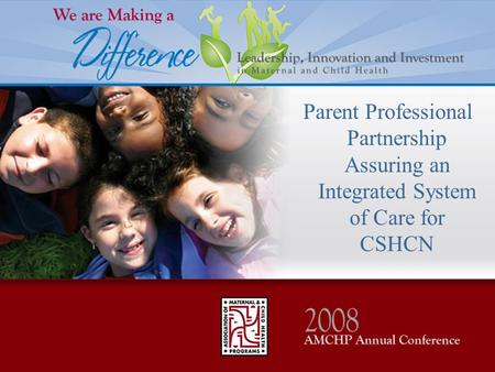 Parent Professional Partnership Assuring an Integrated System of Care for CSHCN.