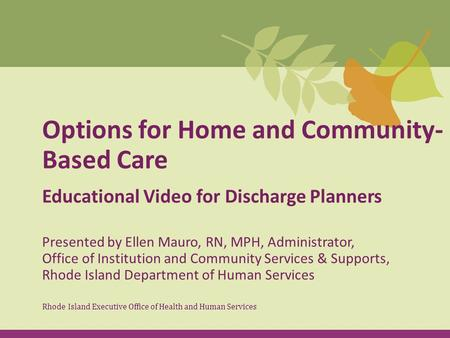 Options for Home and Community- Based Care Educational Video for Discharge Planners Rhode Island Executive Office of Health and Human Services Presented.