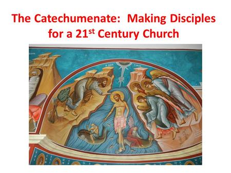 The Catechumenate: Making Disciples for a 21 st Century Church.