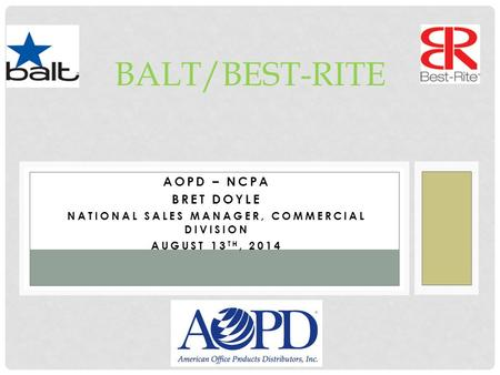 AOPD – NCPA BRET DOYLE NATIONAL SALES MANAGER, COMMERCIAL DIVISION AUGUST 13 TH, 2014 BALT/BEST-RITE.