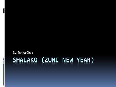 By: Rotha Chao. Shalako Zuni New Year Beginning of December Dance for 1 night Dances take places in houses that are hosted for them Sing songs of blessings.