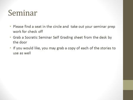 Seminar Please find a seat in the circle and take out your seminar prep work for check off Grab a Socratic Seminar Self Grading sheet from the desk by.