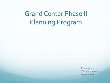 Grand Center Phase II Planning Program Presented by: Vince Schoemehl January 9, 2013.