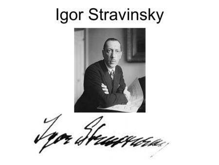 Igor Stravinsky. Early Life Born in Russia, raised in St. Petersburg His family wanted him to study law, so despite his love for music, he entered law.