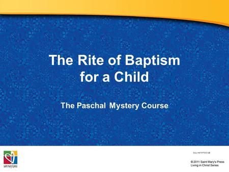 The Rite of Baptism for a Child The Paschal Mystery Course Document # TX001326.
