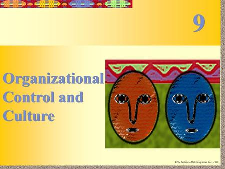 9-1 Irwin/McGraw-Hill ©The McGraw-Hill Companies, Inc., 2000 Organizational Control and Culture Organizational Control and Culture 9 9.