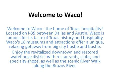 Welcome to Waco! Welcome to Waco - the home of Texas hospitality! Located on I-35 between Dallas and Austin, Waco is famous for its taste of Texas history.
