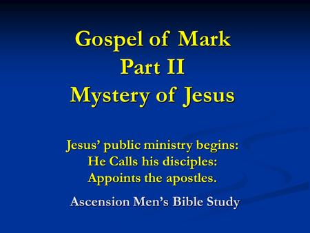 Gospel of Mark Part II Mystery of Jesus Jesus' public ministry begins: He Calls his disciples: Appoints the apostles. Ascension Men's Bible Study.