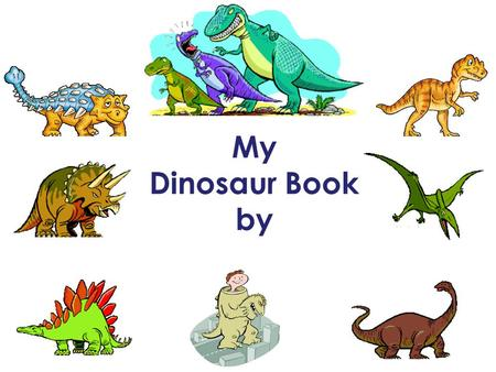 My Dinosaur Book by. 1.What is the name of your dinosaur? 2.What does the dinosaur's name mean? * *