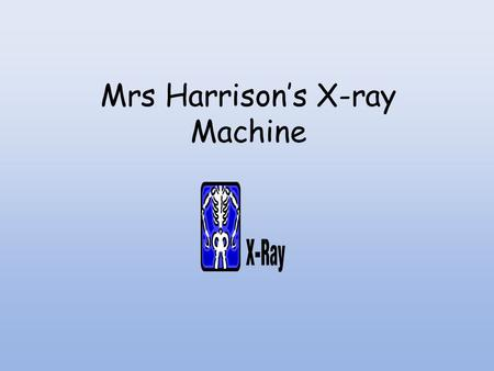 Mrs Harrison's <strong>X</strong>-<strong>ray</strong> <strong>Machine</strong>
