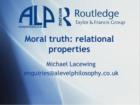 Moral truth: relational properties Michael Lacewing