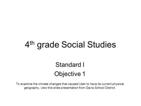 4 th grade Social Studies Standard I Objective 1 To examine the climate changes that caused Utah to have its current physical geography, view this slide.