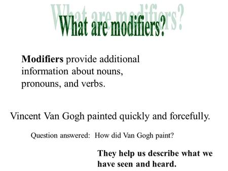What are modifiers? Modifiers provide additional information about nouns, pronouns, and verbs. Vincent Van Gogh painted quickly and forcefully. Question.