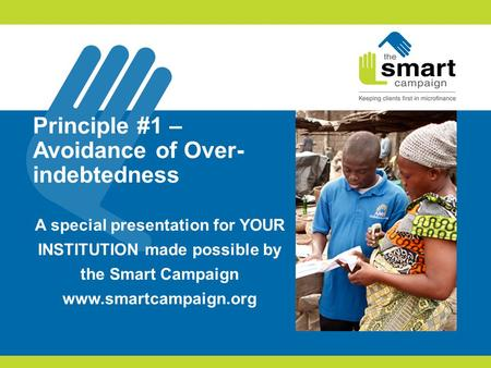 Principle #1 – Avoidance of Over- indebtedness A special presentation for YOUR INSTITUTION made possible by the Smart Campaign www.smartcampaign.org.