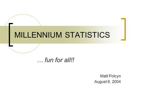 MILLENNIUM STATISTICS … fun for all!! Matt Polcyn August 6, 2004.