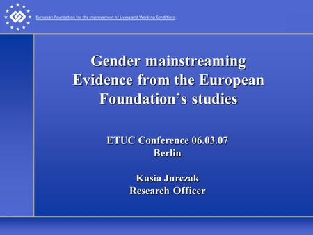 Gender mainstreaming Evidence from the European Foundation's studies ETUC Conference 06.03.07 Berlin Kasia Jurczak Research Officer.