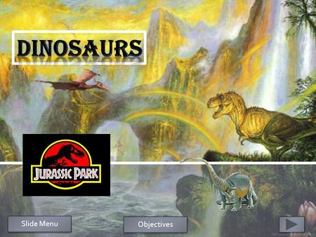 Slide Menu Objectives  1.After going through the PowerPoint on dinosaurs, students will be able to decide (write) if they want dinosaurs to still exist.