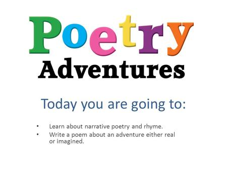 Today you are going to: Learn about narrative poetry and rhyme. Write a poem about an adventure either real or imagined.