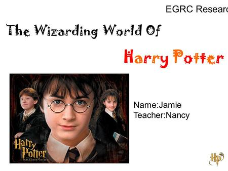 The Wizarding World Of Harry Potter EGRC Research Name:Jamie Teacher:Nancy.