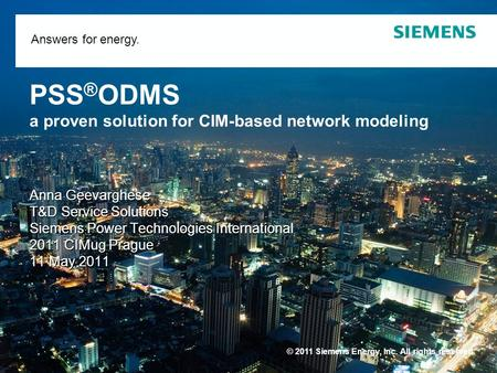 © 2011 Siemens Energy, Inc. All rights reserved. Answers for energy. PSS ® ODMS a proven solution for CIM-based network modeling Anna Geevarghese T&D Service.