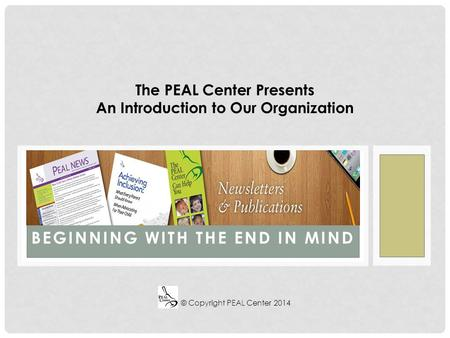 BEGINNING WITH THE END IN MIND The PEAL Center Presents An Introduction to Our Organization © Copyright PEAL Center 2014.