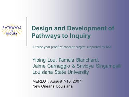 Design and Development of Pathways to Inquiry MERLOT, August 7-10, 2007 New Orleans, Louisiana Yiping Lou, Pamela Blanchard, Jaime Carnaggio & Srividya.