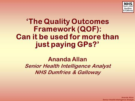 Ananda Allan Senior Health Intelligence Analyst 'The Quality Outcomes Framework (QOF): Can it be used for more than just paying GPs?' Ananda Allan Senior.