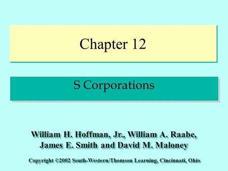 Chapter 12 S Corporations Copyright ©2002 South-Western/Thomson Learning, Cincinnati, Ohio William H. Hoffman, Jr., William A. Raabe, James E. Smith and.
